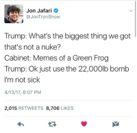 Memes, Trump, and Sick: Jon Jafari  @JonTronShow  Trump: What's the biggest thing we got  that's not a nuke?  Cabinet: Memes of a Green Frog  Trump: Ok just use the 22,000lb bomb  I'm not sick  4/13/17, 6:07 PM  2,015 RETWEETS 8,706 LIKES  13