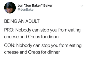 "Well Balanced Meal: Jon ""Jon Baker"" Baker  @JonBaker  BEING AN ADULT  PRO: Nobody can stop you from eating  cheese and Oreos for dinner  CON: Nobody can stop you from eating  cheese and Oreos for dinner Well Balanced Meal"