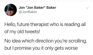 "Only Gets: Jon ""Jon Baker"" Baker  @JonBaker  Hello, future therapist who is reading all  of my old tweets!  No idea which direction you're scrolling,  but I promise you it only gets worse"