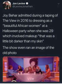 """Beautiful, Halloween, and Makeup: Jon Levine  @LevineJonathan  Joy Behar admitted during a taping of  The View in 2016 to dressing as a  """"beautiful African women"""" at a  Halloween party when she was 29  which involved makeup """"that was a  little bit darker than my skin""""  The show even ran an image of the  old photo  IHE Joy Behar admitted during a taping of The View in 2016 to dressing as a """"beautiful African women"""" at a Halloween party when she was 29"""