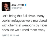 Hitler, Jewish, and Weapons: Jon Lovett  ajonlovett  Let's bring this full circle. Many  Jewish refugees were murdered  with chemical weapons by Hitler  because we turned them away.  4/11/17, 11:21 AM