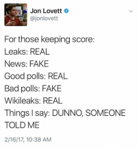 Bad, Fake, and Memes: Jon Lovett  Cajonlovett  For those keeping score:  Leaks: REAL  News: FAKE  Good polls: REAL  Bad polls: FAKE  Wikileaks: REAL  Things I say: DUNNO, SOMEONE  TOLD ME  2/16/17, 10:38 AM