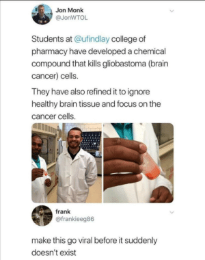 We did it boys via /r/memes https://ift.tt/2P31nkq: Jon Monk  @JonWTOL  Students at @ufindlay college of  pharmacy have developed a chemical  compound that kills gliobastoma (brain  cancer) cells.  They have also refined it to ignore  healthy brain tissue and focus on the  cancer cells.  frank  @frankieeg86  make this go viral before it suddenly  doesn't exist We did it boys via /r/memes https://ift.tt/2P31nkq