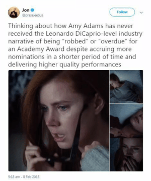 """Leonardo DiCaprio, Period, and Riot: Jon  @prasejeebus  Follow  Thinking about how Amy Adams has never  received the Leonardo DiCaprio-level industry  narrative of being """"robbed"""" or """"overdue"""" for  an Academy Award despite accruing more  nominations in a shorter period of time and  delivering higher quality performances  9:18 am 8 Feb 2018 imgoddamnpluckyremember:  murdershegoat:  leo dicaprio was nominated five times in twenty two years amy adams was nominated five times in eight years. it took her less than half the time it took him to get the same number of nominations. her performances are poignant, subtle, always beautifully delivered. the fact she wasn't even nominated for arrival is an absolute atrocity. this is the hill on which i die.   If she doesn't haul home all the Emmys for Sharp Objects next year, we riot."""