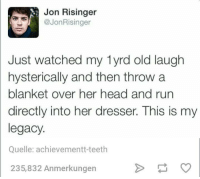 Teething: Jon Risinger  @JonRisinger  Just watched my lyrd old laugh  hysterically and then throw a  blanket over her head and run  directly into her dresser. This is my  legacy  Quelle: achievement t-teeth  235,832 Anmerkungen