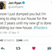 😂😂 GoHawks: Jon Ryan  @Jon Ryang  now I just dumped you but I'm  ing to stay in our house for the  ext 2 years until my new gf is done  uilding our new house  #Raiders  31 PM 27 Mar 17  42  RETWEETS 2,946  LIKES 😂😂 GoHawks