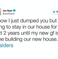 Memes, 🤖, and Move: Jon Ryan  @Jon Ryang  ow I just dumped you but  ng to stay in our house for  t 2 years until my new gf is  he building our new house.  aiders Seahawks Punter Jon Ryan perfectly sums up the Raiders move
