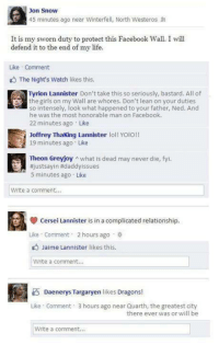 Lean, Memes, and Jaime Lannister: Jon Snow  45 minutes ago near Winterfell, North Westeros  It is my sworn duty to protect this Facebook Wall. I will  defend it to the end of Like Comment  The Night's Watch likes this.  Tyrion Lannister Don't take this so seriously, bastard. All of  the girls on my Wall are whores. Don't lean on your duties  so intensely, look what happened to your father, Ned. And  he was the most honorable man on Facebook.  22 minutes ago  Like  Joffrey making Lannister lol!  YOIO!!  19 minutes ago Like  Theon Greyjoy n what is dead may never die, fyi.  justsayin Hidaddyissues  5 minutes ago. Like  Write a comment...  cersei Lannister is in a complicated relationship.  Like Comment 2 hours ago  Jaime Lannister likes this  Write a comment...  Daenerys margaryen likes Dragons!  Like Comment 3 hours ago near Quarth, the greatest city  there ever was or will be  Write a comment...