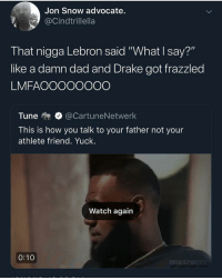"Dad, Drake, and Music: Jon Snow advocate.  @Cindtrillella  That nigga Lebron said ""What I say?""  like a damn dad and Drake got frazzled  LMFAOOOOOOOO  Tune  @CartuneNetwerk  This is how you talk to your father not your  athlete friend. Yuck.  Watch again  0:10 This man drake a pootbutt, but his music good so it balances out"