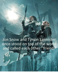 Friends, Memes, and Jon Snow: Jon Snow  and Tyribn Lannister  once stood on top of the world  and called each other friend