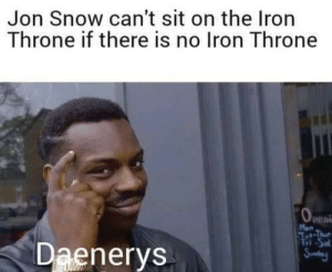 Jon Snow, Snow, and Thought: Jon Snow can't sit on the Iron  Throne if there is no Iron Throne  peni  Daenerys I'd like to think this was a possible thought for her