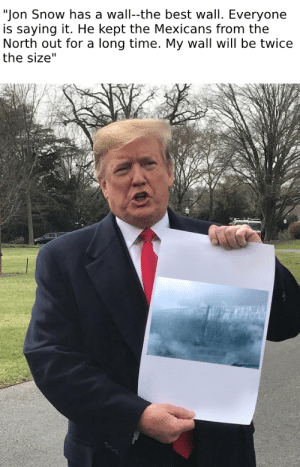 """Jon Snow has a wall--the best wall. Everyone  is saying it. He kept the Mexicans from the  North out for a long time. My wall will be twice  the size"" The blueprint for Donnie's wall"