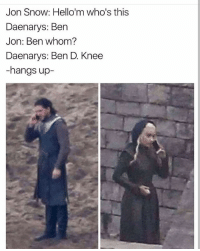 Dank, Memes, and Jon Snow: Jon Snow: Hello'm who's this  Daenarys: Ben  Jon: Ben whom?  Daenarys: Ben D. Knee  -hangs up- Phenomenally dank @tatum.strangely