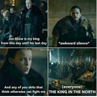 Memes, Jon Snow, and Snow: Jon Snow is my king  from this day until his last day  awkward silence  RATIOS  (everyone)  And any of you shits that  think otherwise can fight me THE KING IN THE NORTH ~Tyrion