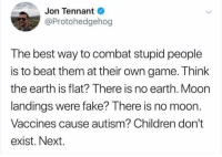 stupid people: Jon Tennant  @Protohedgehog  The best way to combat stupid people  is to beat them at their own game. Think  the earth is flat? There is no earth. Moon  landings were fake? There is no moon.  Vaccines cause autism? Children don't  exist. Next.