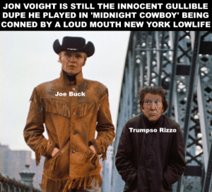 """Jon Voight is still Joe Buck, a dumb and innocent """"mark"""" to a NYC con man.: JON VOIGHT IS STILL THE INNOCENT GULLIBLE  DUPE HE PLAYED IN 'MIDNIGHT COWBOY"""" BEING  CONNED BY A LOUD MOUTH NEW YORK LOWLIFE  Joe Buck  Trumpso Rizzo Jon Voight is still Joe Buck, a dumb and innocent """"mark"""" to a NYC con man."""
