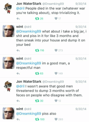Shit, Good, and House: Jon WaterStark @Dreamking89  9/30/14  @dril People died in the war (whatever war  you're talking about), stop trivializing it.  26  17  wint @dril  9/30/14  @Dreamking89 what about i take a big jar, i  shit and piss in it for like 3 months and  then sneak into your house and dump it on  your bed  116  273  wint @dril  9/30/14  @Dreamking89 im a good man,a  respectful man  63  149  Jon WaterStark @Dreamking89  9/30/14  @dril I wasn't aware that good men  threatened to dump 3 months worth of  feces on people who disagree with them  1 30  12  wint @dril  9/30/14  @Dreamking89 piss also  100  293