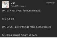Date, Movie, and Kill Bill: Jon  Yesterday  @ArfMeasures  DATE: What's your favourite movie?  ME: Kill Bill  DATE: Oh. I prefer things more sophisticated  ME [long pause] Killiam William Me🚁Irl