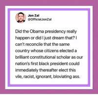 Ass, Ignorant, and Obama: Jon Zal  @OfficialJonZal  Did the Obama presidency really  happen or did I just dream that? I  can't reconcile that the same  country whose citizens elected a  brilliant constitutional scholar as our  nation's first black president could  immediately thereafter elect this  vile, racist, ignorant, bloviating ass.