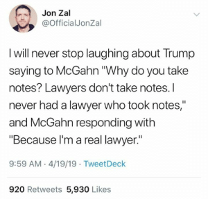 "Lawyer, Trump, and Lawyers: Jon Zal  @OfficialJonZal  I will never stop laughing about Trump  saying to McGahn ""Why do you take  notes? Lawyers don't take notes.I  never had a lawyer who took notes,""  and McGahn responding with  ""Because l'm a real lawyer.""  9:59 AM 4/19/19 TweetDeck  920 Retweets 5,930 Likes (W)"