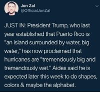 "Progressive, Alphabet, and Puerto Rico: Jon Zal  @OfficialJonZal  JUST IN: President Trump, who last  year established that Puerto Rico is  an island surrounded by water, big  water,"" has now proclaimed that  hurricanes are ""tremendously big and  tremendously wet."" Aides said he is  expected later this week to do shapes,  colors & maybe the alphabet. Progressive Secular Humanist Examiner  #HateLiberalsBiteMe"