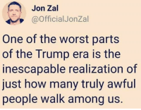 The Worst, Trump, and How: Jon Zal  @OfficialJonZal  One of the worst parts  of the Trump era is the  inescapable realization of  just how many truly awful  people walk among us.