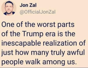 ms-cellanies:  DEPRESSINGDEMORALIZINGDISTURBINGand, frankly, FUCKING TERRIFYING.: Jon Zal  @OfficialJonZal  One of the worst parts  of the Trump era is the  inescapable realization of  just how many truly awful  people walk among us. ms-cellanies:  DEPRESSINGDEMORALIZINGDISTURBINGand, frankly, FUCKING TERRIFYING.