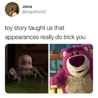 Dank, Toy Story, and Never: Jona  @itsp4ncho  toy story taught us that  appearances really do trick you And never trust someone who smells like strawberries  By itsp4nch0 | TW