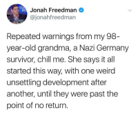 Chill, Grandma, and Weird: Jonah Freedman  @jonahfreedman  Repeated warnings from my 98  year-old grandma, a Nazi Germany  survivor, chill me. She says it all  started this way, with one weird  unsettling development after  another, until they were past the  point of no return.