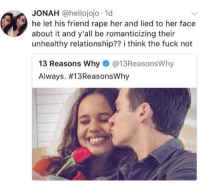 Target, Tumblr, and Blog: JONAH @hellojojo 1d  he let his friend rape her and lied to her face  about it and y'all be romanticizing their  unhealthy relationship?? i think the fuck not  13 Reasons Why @13ReasonsWhy  Always. #1 3 ReasonsWhy femestella:YAS