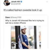 Fashion, Iphone, and Jonah Hill: Jonah Hill  @JonahHill  It's called fashion sweetie look it up  Dave @Davey1100  Why is Jonah Hill dressed like he's trying to  sell me a stolen iPhone LOOK IT UP