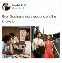 Jonah Hill, Ryan Gosling, and Girl Memes: Jonah Hill  @JonahHill  Ryan Gosling is just a rebound and he  knows it 😂😂😂😂😂