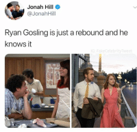 Jonah Hill, Ryan Gosling, and Jonah: Jonah Hill  @JonahHill  Ryan Gosling is just a rebound and he  knows it  ebr