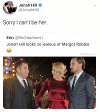 Funny, Jealous, and Jonah Hill: Jonah Hill  @JonahHill  Sorry I can't be her.  Erin @RinStephens1  Jonah Hill looks so jealous of Margot Robbie  ifunny.co Jonah, we support you! https://t.co/EzZ5q0aJqL