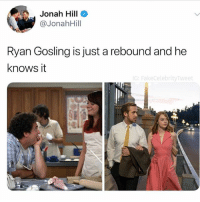 Fucking, Jonah Hill, and Ryan Gosling: Jonah Hill  @Jonahill  Ryan Gosling is just a rebound and he  knows it  G: FakeCelebrityTweet @boywithnojob is fucking hilarious