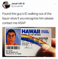 "Irish, Jonah Hill, and Sex: Jonah Hill o  @JonahHill  Found this guy's ID walking out of the  liquor store if you recognize him please  contact me ASAP  DRIVER  LICENSE  NUMBER 01-47-87441  0oB 06/03/1981 ExP 06/03/2008  5-10  ISSUE DATE CLASS  06/18/1998 3  HAIR EYES SEX CTY  ENDORS  McLOVIN  892 MOMONA ST  HONOLULU, HI 96820 ""McLovin?! What are you an Irish R&B singer?"""