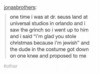 "Dr. Seuss, The Grinch, and Memes: jonas brothers:  one time i was at dr. seuss land at  universal studios in orlando and i  saw the grinch so i went up to him  and i said ""i'm glad you stole  christmas because i'm jewish"" and  the dude in the costume got down  on one knee and proposed to me  soul mates"