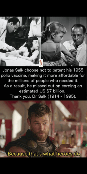 awesomacious:  We need more people like this: Jonas Salk choose not to patent his 1955  polio vaccine, making it more affordable for  the millions of people who need ed it.  As a result, he missed out on earning an  estimated US $7 billion.  Thank you, Dr Salk (1914 - 1995).  Because that's what heroes do awesomacious:  We need more people like this