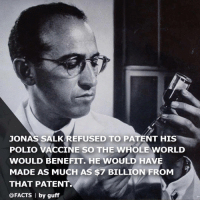Facts, World, and Polio: JONAS SALKREFUSED TO PATENT HIS  POLIO VACCINE SO THE WHOLE WORLD  WOULD BENEFIT. HE WOULD HAVE  MADE AS MUCH AS $7 BILLION FROM  THAT PATENT  @FACTS by guff <p>We need more people like him.</p>
