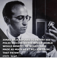 "Children, Facts, and Memes: JONAS SALKREFUSED TO PATENT HIS  POLIO VACCINE SO THE WHOLE WORLD  WOULD BENEFIT. HE WOULD HAVE  MADE AS MUCH AS $7 BILLION FROM  THAT PATENT  @FACTS by guff (via @facts) In 1955, as many as 20,000 children a year were being permanently paralyzed by polio. When Salk made his breaktrough discovery (which all but eradicated the disease), he treated the innovation as his gift to humanity. When asked who owns the patent he remarked, ""Well the people, I would say. There is no patent. Could you patent the sun?"" This decision not to keep the patent for himself meant Salk gave up the ability to make as much as $7 billion. Do you think large pharmaceutical companies have a responsibility to the world? And would you do the same? salk polio medicine science For more, follow @facts"