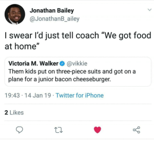 "Dank, Food, and Iphone: Jonathan Bailey  @JonathanB_ailey  I swear l'd just tell coach ""We got food  at home""  Victoria M. Walker@vikkie  Them kids put on three-piece suits and got on a  plane for a junior bacon cheeseburger.  19:43 14 Jan 19 Twitter for iPhone  2 Likes How it should have been. by Infamous_H1tman MORE MEMES"