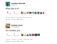 """Target, Tumblr, and Twitter: Jonathan Bennett  @j benntt  What day is it?  19  4  RETWEETS FAVORITES Bia 7NE園墾e  6:25 AM-3 Oct 2014 via Twitter Embed this Tweet  Reply Delete ★ Favorite   Lindsay Lohan  @lindsaylohan  It's October 3rd.  RETWEETS  FAVORITES  8:15 AM-3 Oct 2014 via Twitter Embed this Tweet  Reply Delete Favorite <p><a class=""""tumblr_blog"""" href=""""http://drrncrss.tumblr.com/post/99052942292/they-did-it-again-three-years-in-a-row"""" target=""""_blank"""">drrncrss</a>:</p> <blockquote> <p>THEY DID IT AGAIN. THREE YEARS IN A ROW!</p> </blockquote>"""