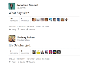Target, Tumblr, and Twitter: Jonathan Bennett  @j benntt  What day is it?  19  RETWEETS FAVORITES Bia 7NE園墾e  4  6:25 AM-3 Oct 2014 via Twitter Embed this Tweet  Reply Delete ★ Favorite   Lindsay Lohan  @lindsavlohan  It's October 3rd.  RETWEETS  FAVORITES  8:15 AM-3 Oct 2014 via Twitter Embed this Tweet  Reply Delete Favorite drrncrss:  THEY DID IT AGAIN. THREE YEARS IN A ROW!