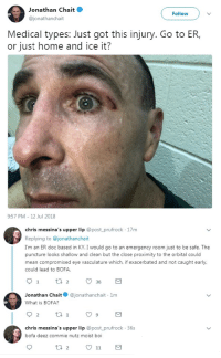 Bofa, Home, and Mean: Jonathan Chait  @jonathanchait  Follow  Medical types: Just got this injury. Go to ER,  or just home and ice it?  9:57 PM 12 Jul 2018  chris messina's upper lip @post_prufrock 17m  Replying to @jonathanchait  I'm an ER doc based in KY. I would go to an emergency room just to be safe. The  puncture looks shallow and clean but the close proximity to the orbital could  mean compromised eye vasculature which, if exacerbated and not caught early,  could lead to BOFA  Jonathan Chait@jonathanchait 1m  What is BOFA?  chris messina's upper lip @post prufrock 36s  bofa deez commie nutz moist boi me irl