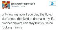 clarinet: jonathan crappleseed  @Karate_Horse  unfollow me now if you play the flute, I  don't need that kind of drama in my life.  clarinet players can stay but you're on  fucking thin ice