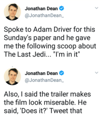"""Adam Driver, Jedi, and Tumblr: Jonathan Dean  @JonathanDean_  Spoke to Adam Driver for this  Sunday's paper and he gave  me the following scoop about  The Last Jedi. """"I'm in it""""   Jonathan Dean  @JonathanDean_  Also, I said the trailer makes  the film look miserable. He  said, 'Does it?' Tweet that <p><a href=""""https://spaceprincebensolo.tumblr.com/post/164079983166/for-people-wondering-why-there-is-no-interviews"""" class=""""tumblr_blog"""">spaceprincebensolo</a>:</p><blockquote><p>For people wondering why there is no interviews with Adam.</p></blockquote>"""