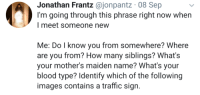 Traffic, Images, and Test: Jonathan Frantz @jonpantz 08 Sep  I'm going through this phrase right now when  I meet someone new  Me: Do l know you from somewhere? Where  are you from? How many siblings? What's  your mother's maiden name? What's your  blood type? Identify which of the following  images contains a traffic sian. Now you must pass the robot test!
