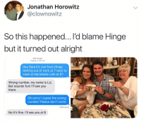 Funny, Jealous, and Sorry: Jonathan Horowitz  @clownowitz  So this happened... I'd blame Hinge  but it turned out alright  iMessage  Today 4:08 PM  Hey Sara it's Jon from Hinge.  Getting out of work at 7 want to  meet at Mariebelle cafe at 8?  Wrong number, my name is Liz.  But sounds fun! I'll see you  there.  Oh sorry! I typed the wrong  number! Please don't come  Delivered  No it's fine. I'll see you at 8 I'm a little jealous tbh...@hinge