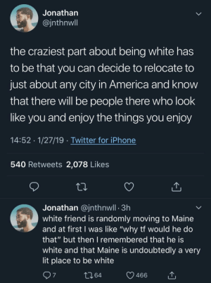 "Reading this shit hurted by MGLLN MORE MEMES: Jonathan  @jnthnwll  the craziest part about being white has  to be that you can decide to relocate to  just about any city in America and knoW  that there will be people there who look  like you and enjoy the things you enjoy  14:52 1/27/19 . Twitter for iPhone  540 Retweets 2,078 Likes  Jonathan @jnthnwll 3h  white friend is randomly moving to Maine  and at first I was like ""why tt would he do  that"" but then I remembered that he IS  white and that Maine is undoubtedly a very  lit place to be white  10 64  y 466  7 Reading this shit hurted by MGLLN MORE MEMES"