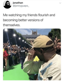 Friends, Memes, and 🤖: jonathan  @jonnyguapo_  Me watching my friends flourish and  becoming better versions of  themselves https://t.co/IpuTSIDCL5